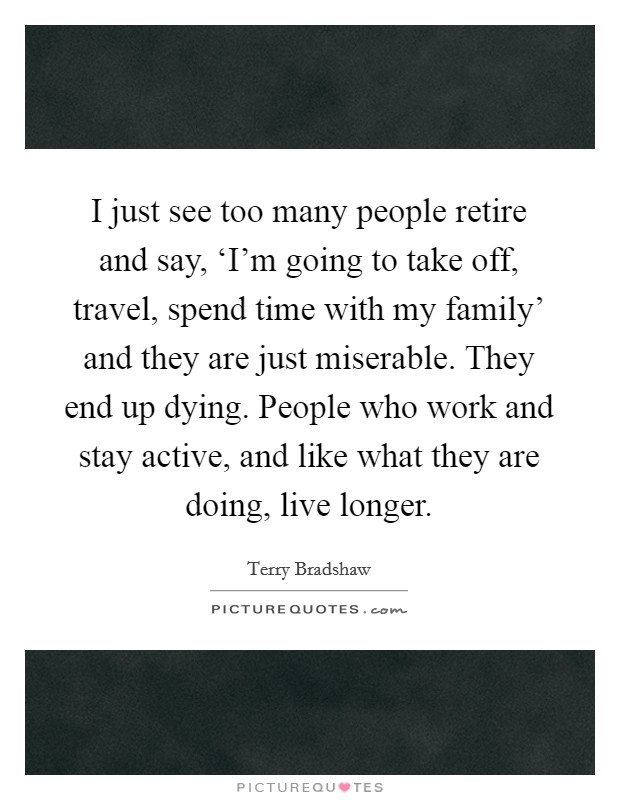 I just see too many people retire and say, 'I'm going to take off, travel, spend time with my family' and they are just miserable. They end up dying. People who work and stay active, and like what they are doing, live longer Picture Quote #1