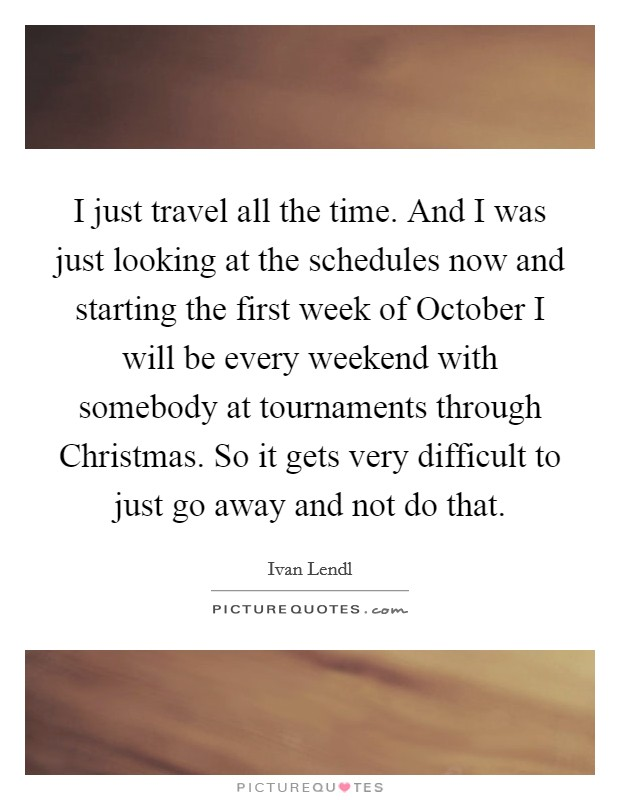 I just travel all the time. And I was just looking at the schedules now and starting the first week of October I will be every weekend with somebody at tournaments through Christmas. So it gets very difficult to just go away and not do that Picture Quote #1