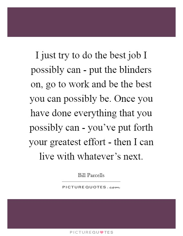 I just try to do the best job I possibly can - put the blinders on, go to work and be the best you can possibly be. Once you have done everything that you possibly can - you've put forth your greatest effort - then I can live with whatever's next Picture Quote #1
