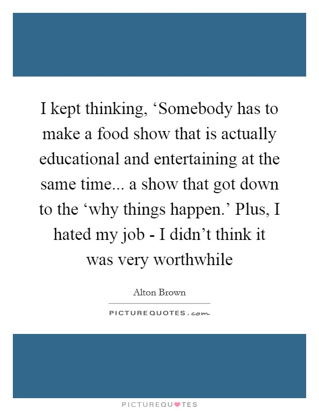 I kept thinking, 'Somebody has to make a food show that is actually educational and entertaining at the same time... a show that got down to the 'why things happen.' Plus, I hated my job - I didn't think it was very worthwhile Picture Quote #1