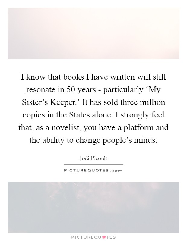 I know that books I have written will still resonate in 50 years - particularly 'My Sister's Keeper.' It has sold three million copies in the States alone. I strongly feel that, as a novelist, you have a platform and the ability to change people's minds Picture Quote #1