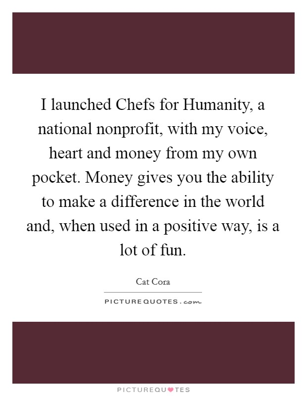 I launched Chefs for Humanity, a national nonprofit, with my voice, heart and money from my own pocket. Money gives you the ability to make a difference in the world and, when used in a positive way, is a lot of fun Picture Quote #1