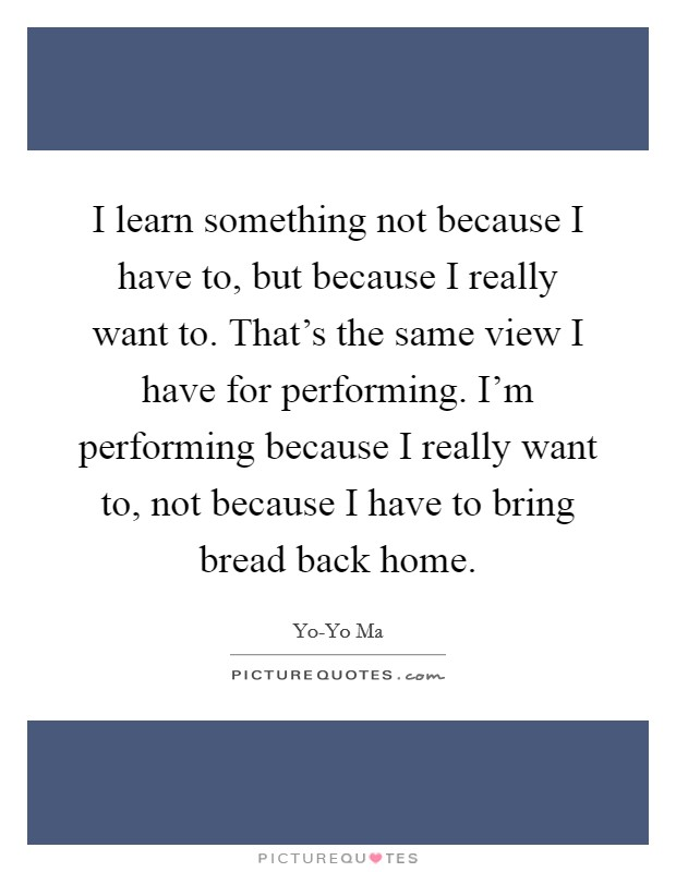 I learn something not because I have to, but because I really want to. That's the same view I have for performing. I'm performing because I really want to, not because I have to bring bread back home Picture Quote #1