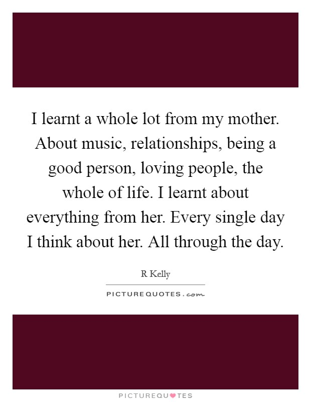 I learnt a whole lot from my mother. About music, relationships, being a good person, loving people, the whole of life. I learnt about everything from her. Every single day I think about her. All through the day Picture Quote #1