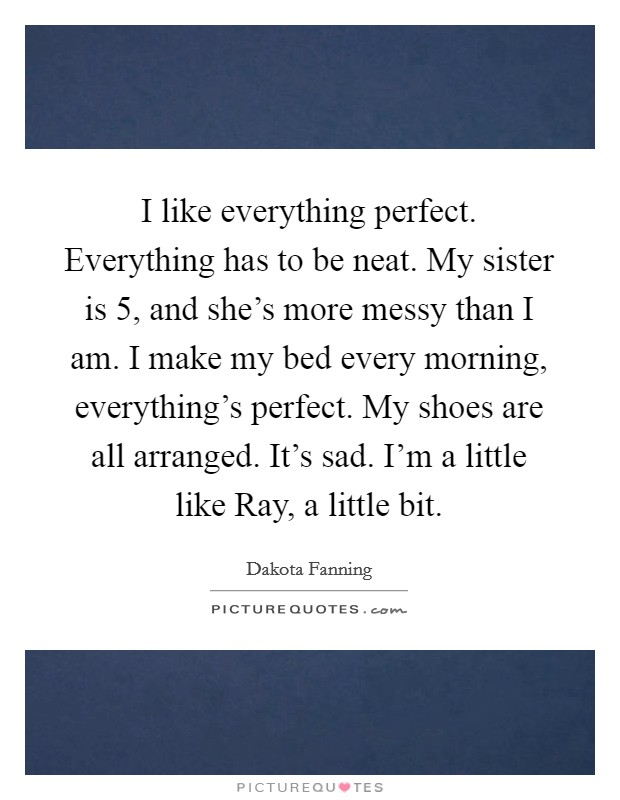 I like everything perfect. Everything has to be neat. My sister is 5, and she's more messy than I am. I make my bed every morning, everything's perfect. My shoes are all arranged. It's sad. I'm a little like Ray, a little bit Picture Quote #1