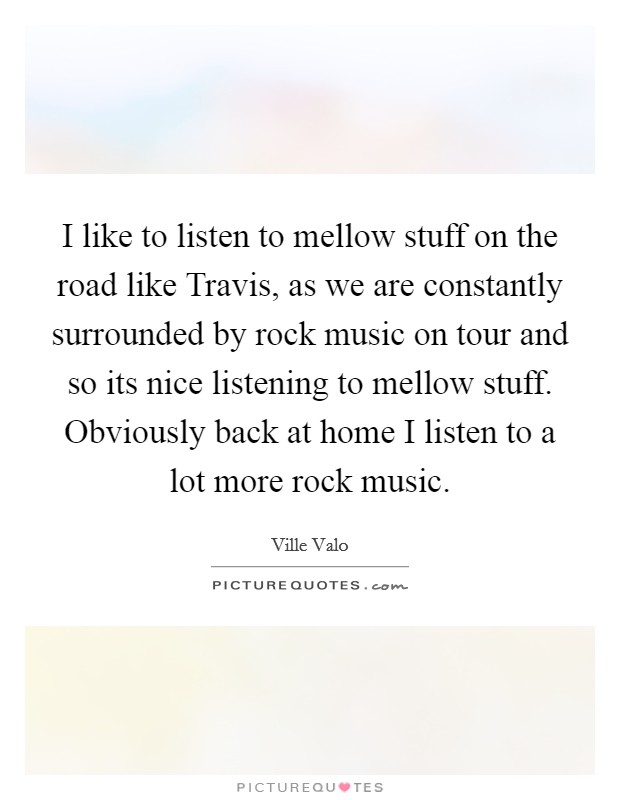 I like to listen to mellow stuff on the road like Travis, as we are constantly surrounded by rock music on tour and so its nice listening to mellow stuff. Obviously back at home I listen to a lot more rock music Picture Quote #1