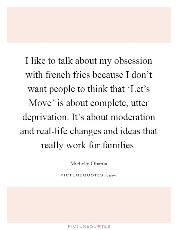 I like to talk about my obsession with french fries because I don't want people to think that 'Let's Move' is about complete, utter deprivation. It's about moderation and real-life changes and ideas that really work for families Picture Quote #1