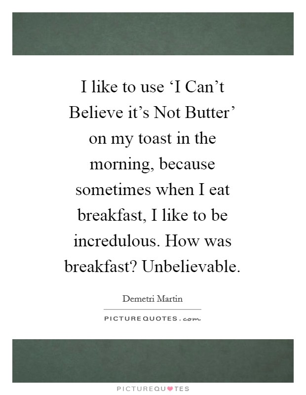 I like to use 'I Can't Believe it's Not Butter' on my toast in the morning, because sometimes when I eat breakfast, I like to be incredulous. How was breakfast? Unbelievable Picture Quote #1