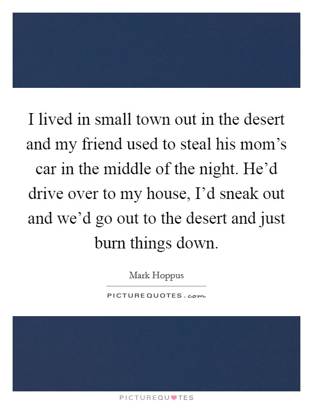 I lived in small town out in the desert and my friend used to steal his mom's car in the middle of the night. He'd drive over to my house, I'd sneak out and we'd go out to the desert and just burn things down Picture Quote #1