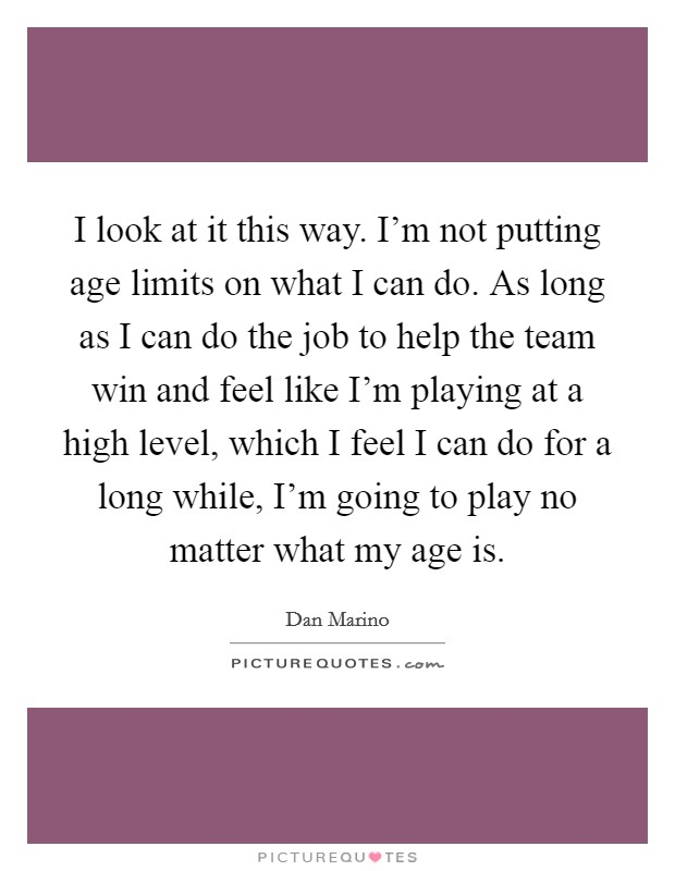 I look at it this way. I'm not putting age limits on what I can do. As long as I can do the job to help the team win and feel like I'm playing at a high level, which I feel I can do for a long while, I'm going to play no matter what my age is Picture Quote #1