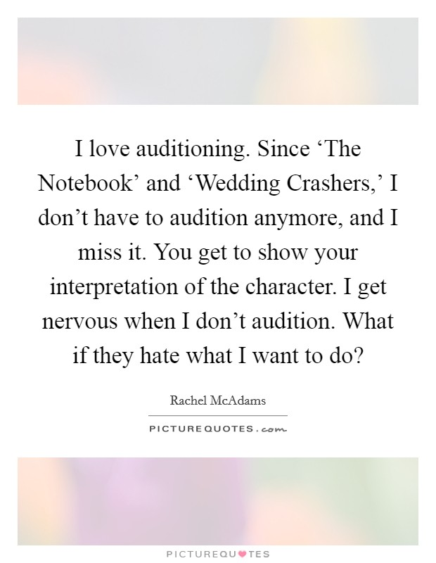 I love auditioning. Since 'The Notebook' and 'Wedding Crashers,' I don't have to audition anymore, and I miss it. You get to show your interpretation of the character. I get nervous when I don't audition. What if they hate what I want to do? Picture Quote #1