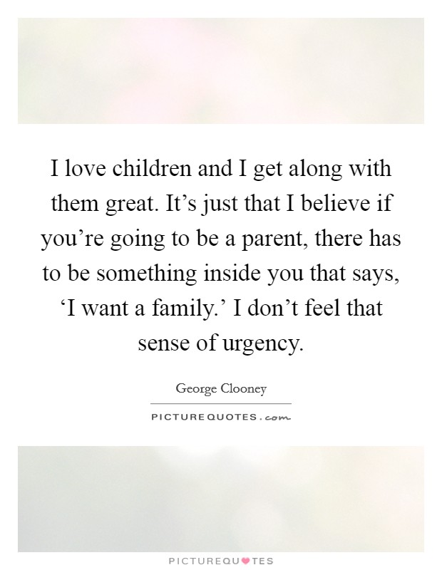 I love children and I get along with them great. It's just that I believe if you're going to be a parent, there has to be something inside you that says, 'I want a family.' I don't feel that sense of urgency Picture Quote #1