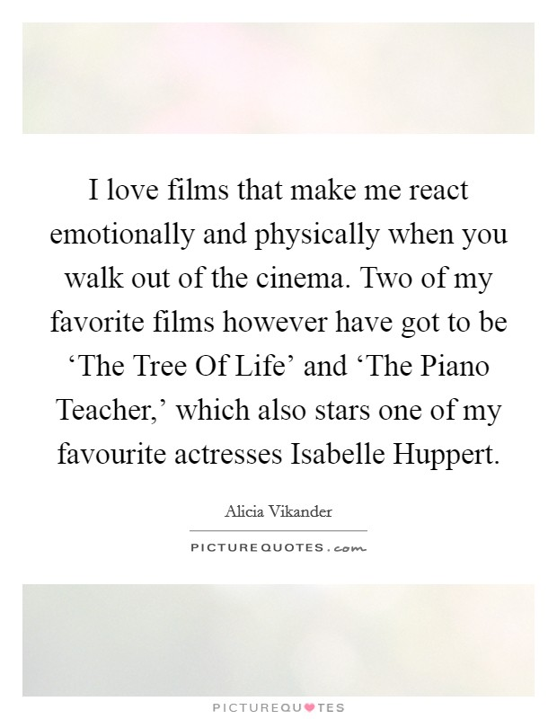 I love films that make me react emotionally and physically when you walk out of the cinema. Two of my favorite films however have got to be 'The Tree Of Life' and 'The Piano Teacher,' which also stars one of my favourite actresses Isabelle Huppert Picture Quote #1