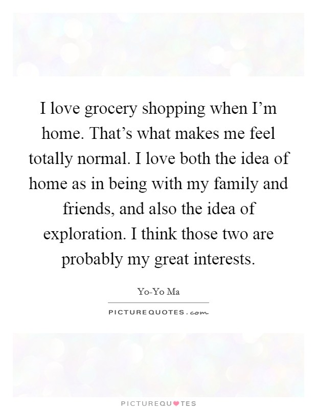 I love grocery shopping when I'm home. That's what makes me feel totally normal. I love both the idea of home as in being with my family and friends, and also the idea of exploration. I think those two are probably my great interests Picture Quote #1