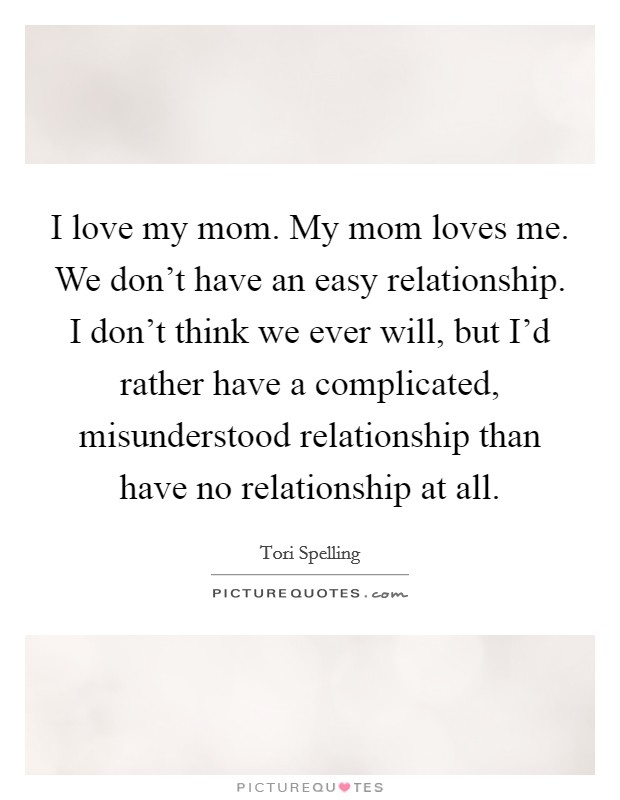 I love my mom. My mom loves me. We don't have an easy relationship. I don't think we ever will, but I'd rather have a complicated, misunderstood relationship than have no relationship at all Picture Quote #1