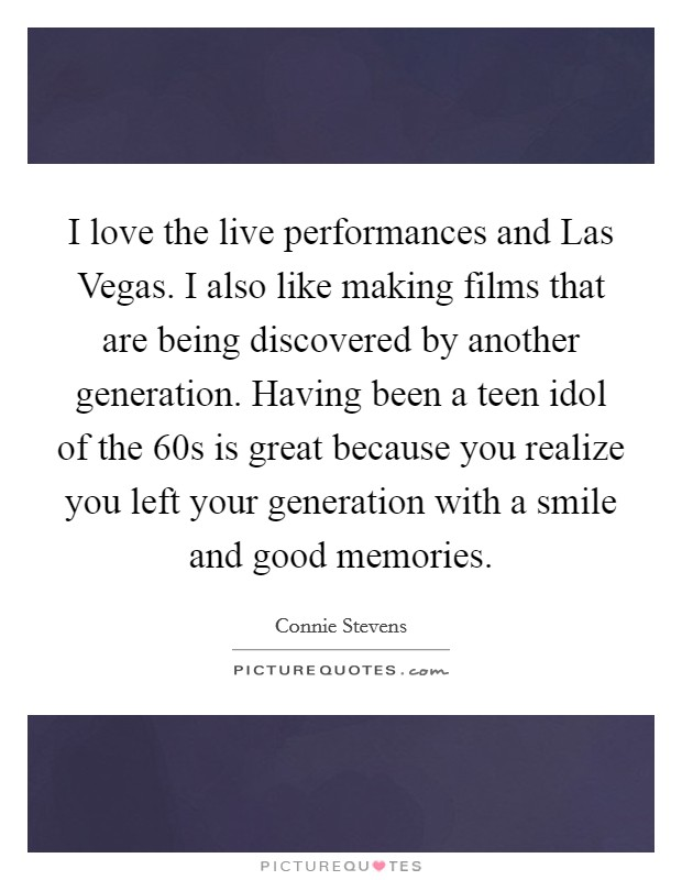 I love the live performances and Las Vegas. I also like making films that are being discovered by another generation. Having been a teen idol of the  60s is great because you realize you left your generation with a smile and good memories Picture Quote #1