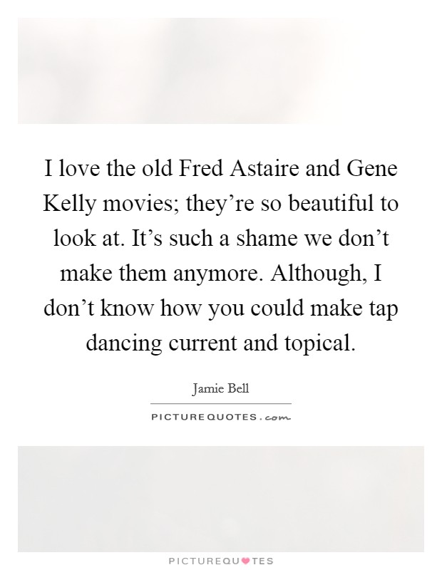 I love the old Fred Astaire and Gene Kelly movies; they're so beautiful to look at. It's such a shame we don't make them anymore. Although, I don't know how you could make tap dancing current and topical Picture Quote #1