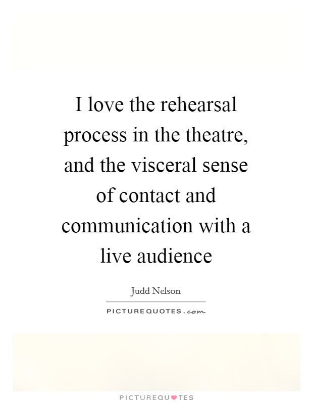 I love the rehearsal process in the theatre, and the visceral sense of contact and communication with a live audience Picture Quote #1