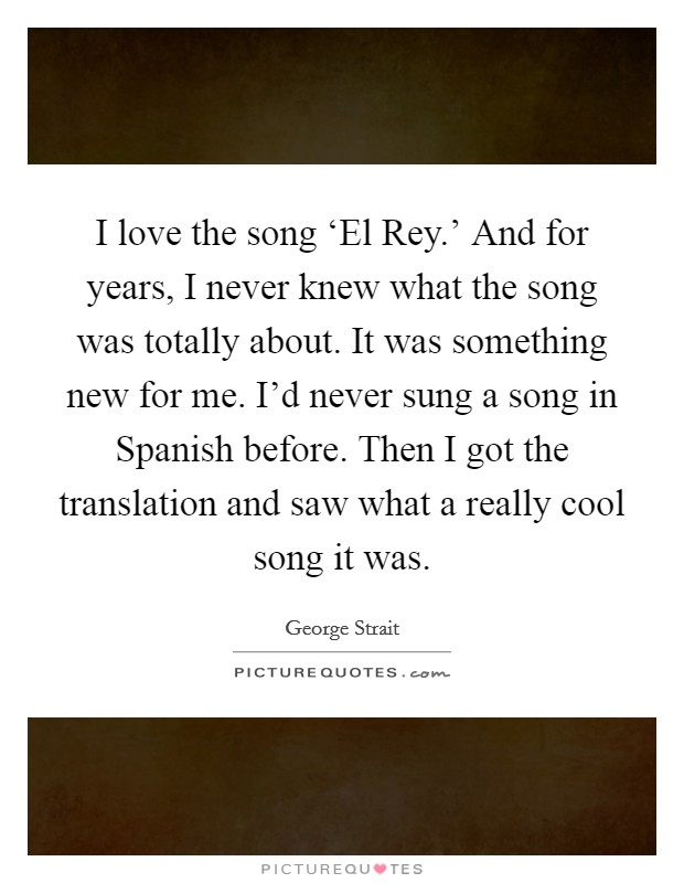 I love the song 'El Rey.' And for years, I never knew what the song was totally about. It was something new for me. I'd never sung a song in Spanish before. Then I got the translation and saw what a really cool song it was Picture Quote #1
