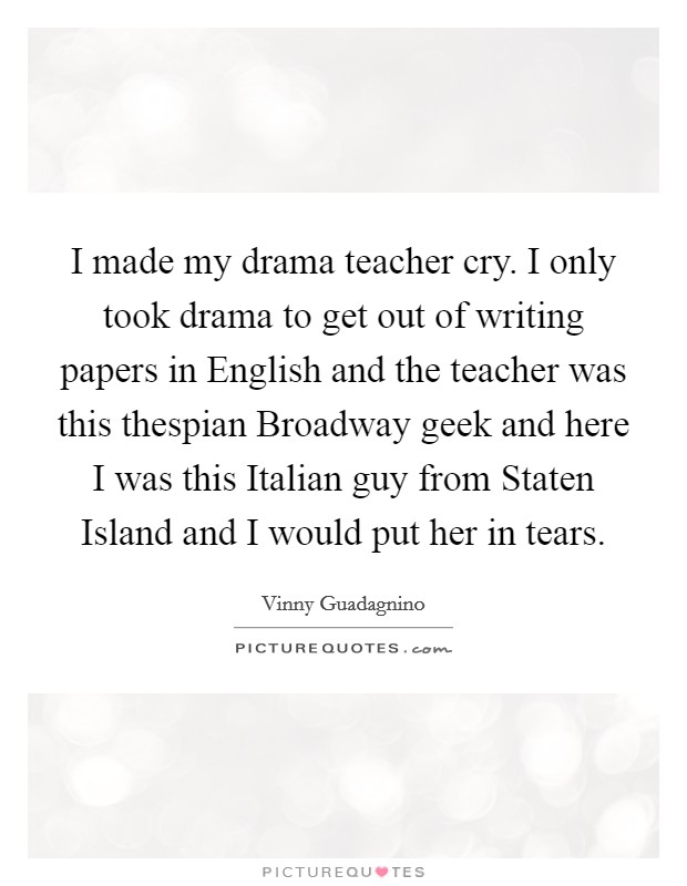 I made my drama teacher cry. I only took drama to get out of writing papers in English and the teacher was this thespian Broadway geek and here I was this Italian guy from Staten Island and I would put her in tears Picture Quote #1