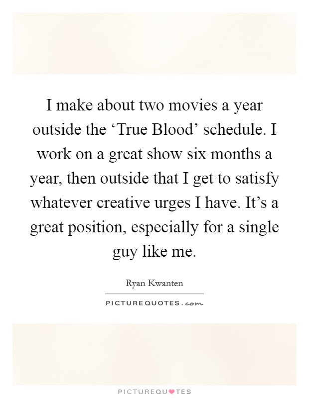 I make about two movies a year outside the 'True Blood' schedule. I work on a great show six months a year, then outside that I get to satisfy whatever creative urges I have. It's a great position, especially for a single guy like me Picture Quote #1