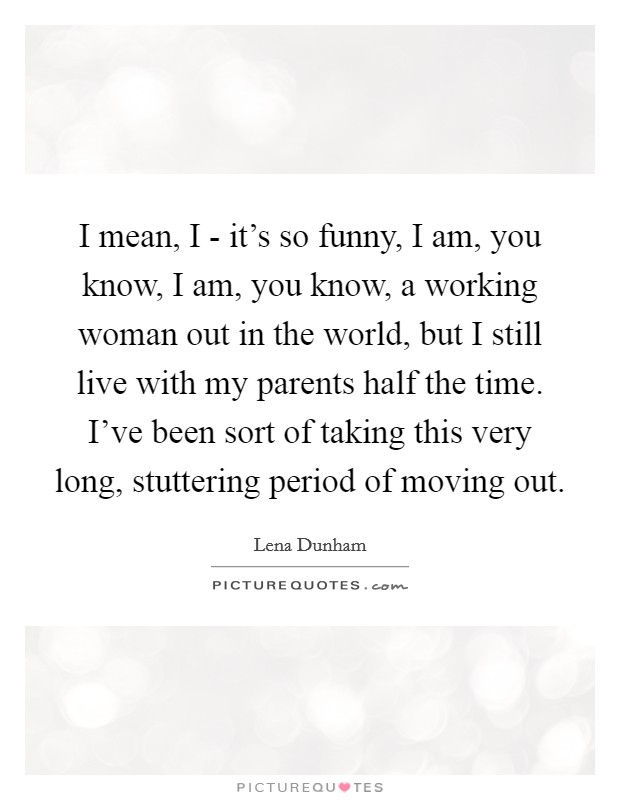 I mean, I - it's so funny, I am, you know, I am, you know, a working woman out in the world, but I still live with my parents half the time. I've been sort of taking this very long, stuttering period of moving out Picture Quote #1