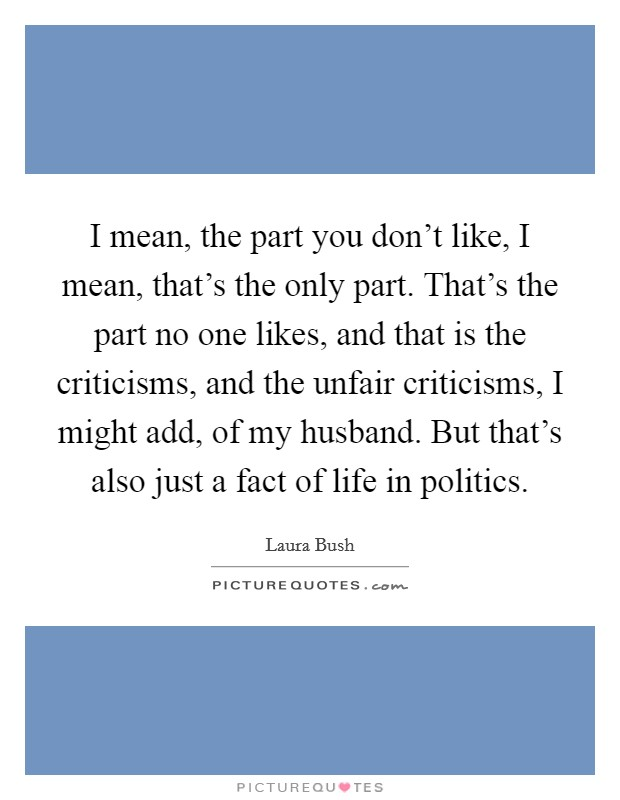 I mean, the part you don't like, I mean, that's the only part. That's the part no one likes, and that is the criticisms, and the unfair criticisms, I might add, of my husband. But that's also just a fact of life in politics Picture Quote #1