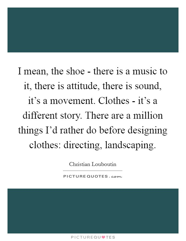I mean, the shoe - there is a music to it, there is attitude, there is sound, it's a movement. Clothes - it's a different story. There are a million things I'd rather do before designing clothes: directing, landscaping Picture Quote #1
