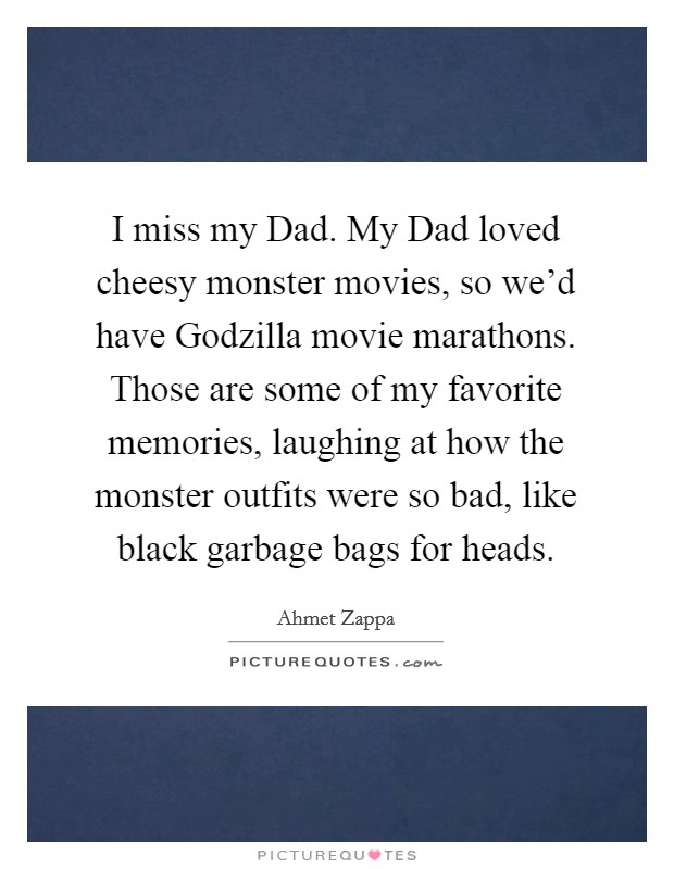 I miss my Dad. My Dad loved cheesy monster movies, so we'd have Godzilla movie marathons. Those are some of my favorite memories, laughing at how the monster outfits were so bad, like black garbage bags for heads Picture Quote #1