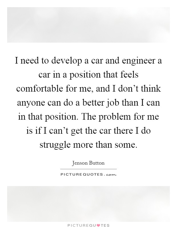 I need to develop a car and engineer a car in a position that feels comfortable for me, and I don't think anyone can do a better job than I can in that position. The problem for me is if I can't get the car there I do struggle more than some Picture Quote #1