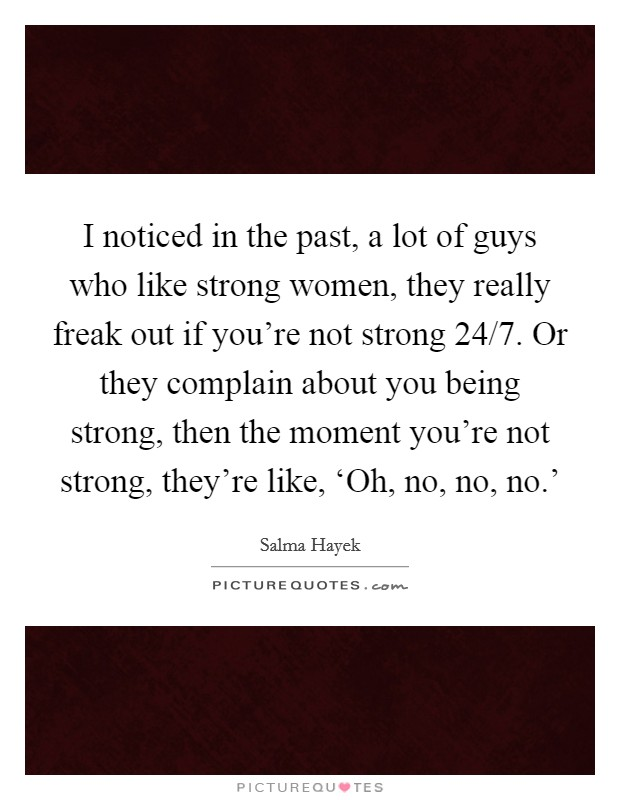I noticed in the past, a lot of guys who like strong women, they really freak out if you're not strong 24/7. Or they complain about you being strong, then the moment you're not strong, they're like, 'Oh, no, no, no.' Picture Quote #1