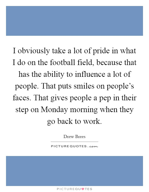 I obviously take a lot of pride in what I do on the football field, because that has the ability to influence a lot of people. That puts smiles on people's faces. That gives people a pep in their step on Monday morning when they go back to work Picture Quote #1