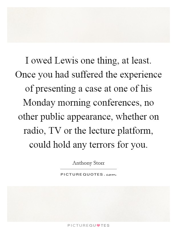 I owed Lewis one thing, at least. Once you had suffered the experience of presenting a case at one of his Monday morning conferences, no other public appearance, whether on radio, TV or the lecture platform, could hold any terrors for you Picture Quote #1