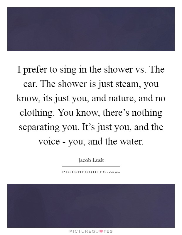 I prefer to sing in the shower vs. The car. The shower is just steam, you know, its just you, and nature, and no clothing. You know, there's nothing separating you. It's just you, and the voice - you, and the water Picture Quote #1