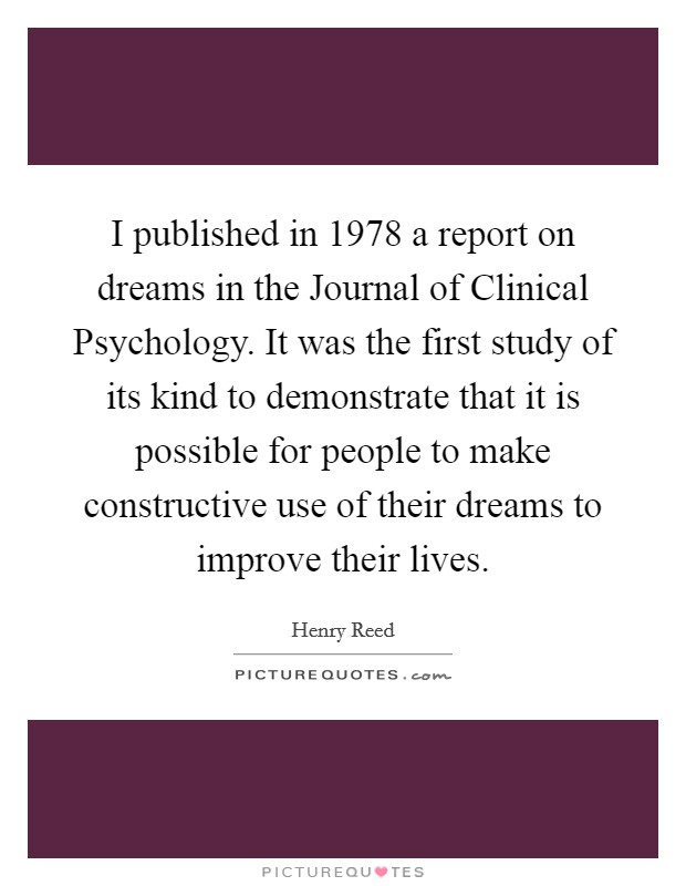 I published in 1978 a report on dreams in the Journal of Clinical Psychology. It was the first study of its kind to demonstrate that it is possible for people to make constructive use of their dreams to improve their lives Picture Quote #1