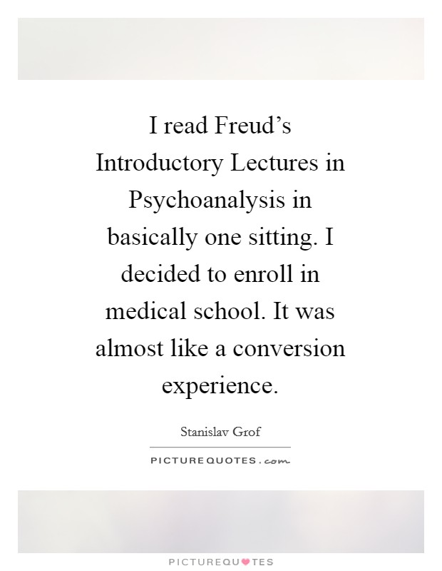 I read Freud's Introductory Lectures in Psychoanalysis in basically one sitting. I decided to enroll in medical school. It was almost like a conversion experience Picture Quote #1