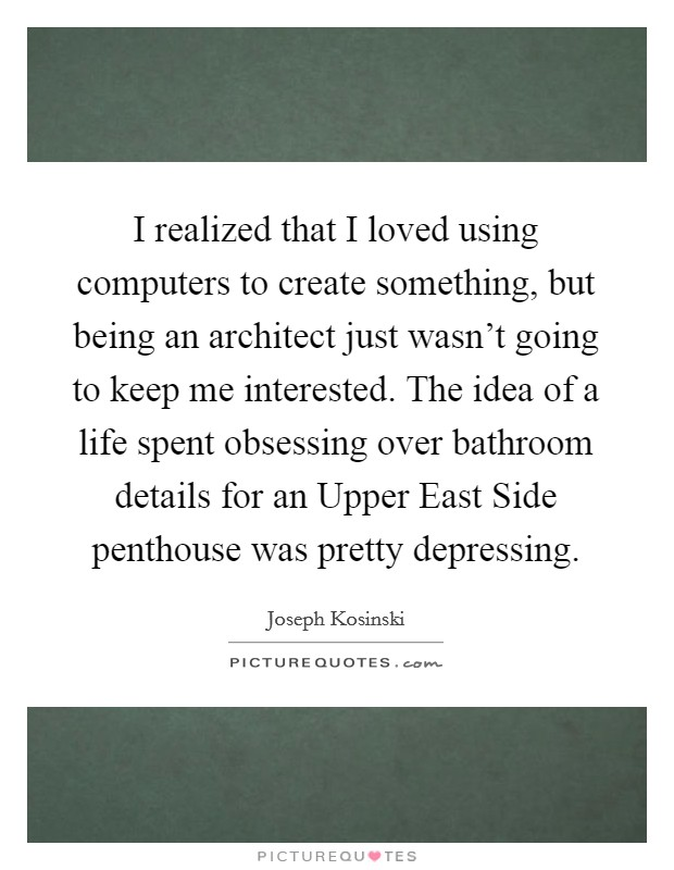 I realized that I loved using computers to create something, but being an architect just wasn't going to keep me interested. The idea of a life spent obsessing over bathroom details for an Upper East Side penthouse was pretty depressing Picture Quote #1