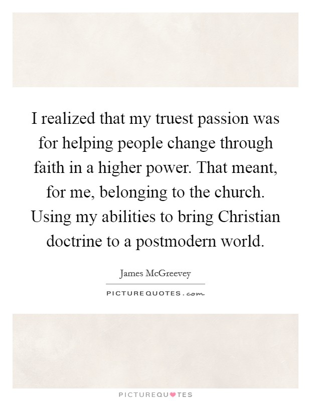 I realized that my truest passion was for helping people change through faith in a higher power. That meant, for me, belonging to the church. Using my abilities to bring Christian doctrine to a postmodern world Picture Quote #1