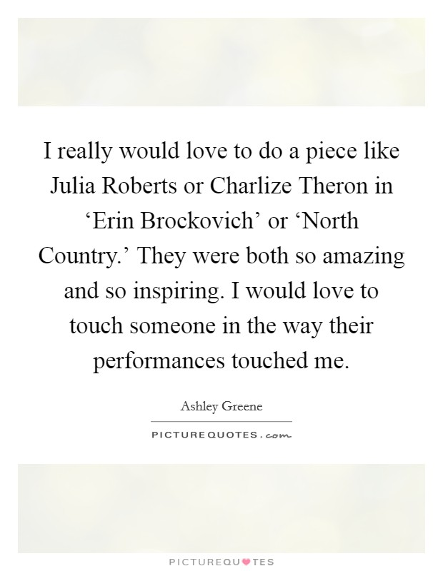 I really would love to do a piece like Julia Roberts or Charlize Theron in 'Erin Brockovich' or 'North Country.' They were both so amazing and so inspiring. I would love to touch someone in the way their performances touched me Picture Quote #1