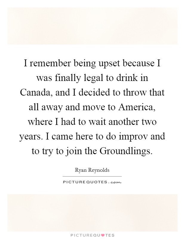 I remember being upset because I was finally legal to drink in Canada, and I decided to throw that all away and move to America, where I had to wait another two years. I came here to do improv and to try to join the Groundlings Picture Quote #1