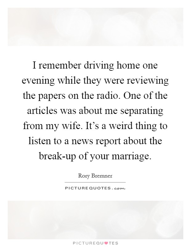 I remember driving home one evening while they were reviewing the papers on the radio. One of the articles was about me separating from my wife. It's a weird thing to listen to a news report about the break-up of your marriage Picture Quote #1