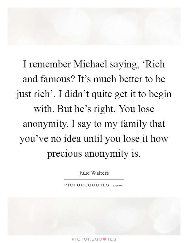I remember Michael saying, 'Rich and famous? It's much better to be just rich'. I didn't quite get it to begin with. But he's right. You lose anonymity. I say to my family that you've no idea until you lose it how precious anonymity is Picture Quote #1