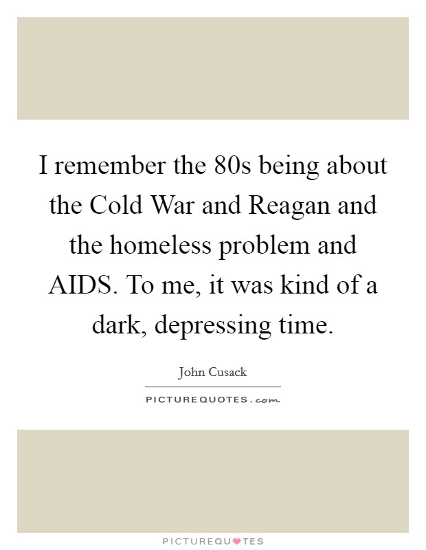I remember the  80s being about the Cold War and Reagan and the homeless problem and AIDS. To me, it was kind of a dark, depressing time Picture Quote #1