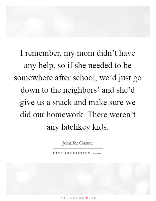 I remember, my mom didn't have any help, so if she needed to be somewhere after school, we'd just go down to the neighbors' and she'd give us a snack and make sure we did our homework. There weren't any latchkey kids Picture Quote #1