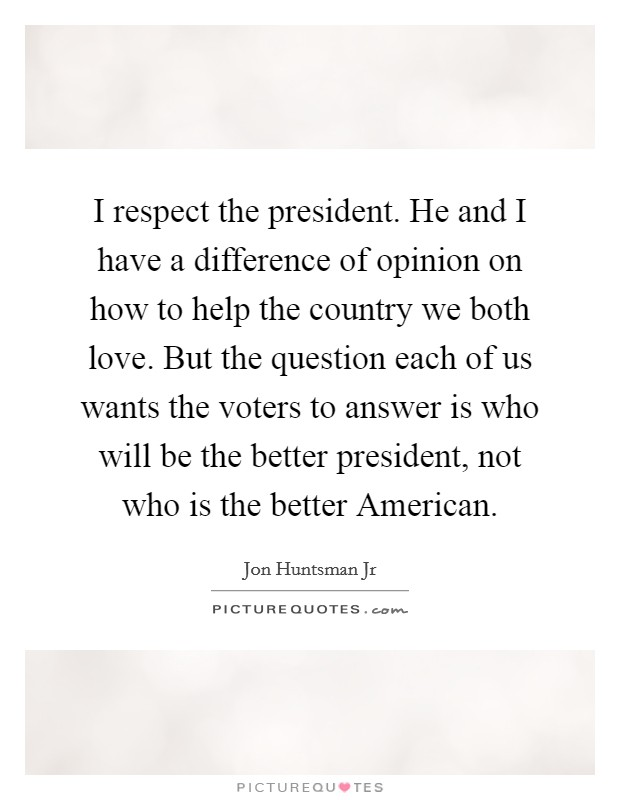 I respect the president. He and I have a difference of opinion on how to help the country we both love. But the question each of us wants the voters to answer is who will be the better president, not who is the better American Picture Quote #1
