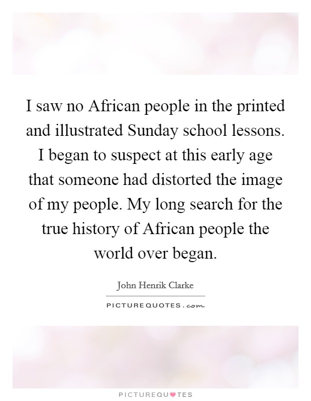 I saw no African people in the printed and illustrated Sunday school lessons. I began to suspect at this early age that someone had distorted the image of my people. My long search for the true history of African people the world over began Picture Quote #1