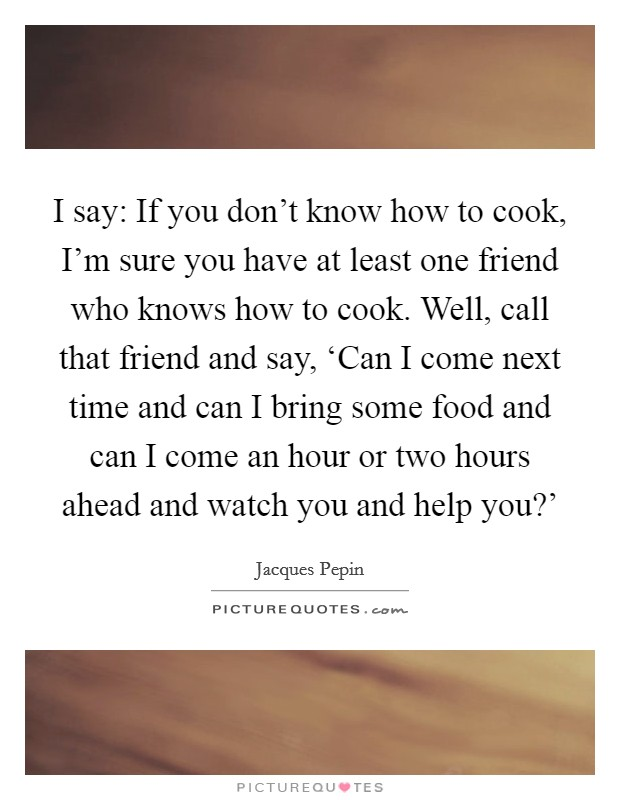 I say: If you don't know how to cook, I'm sure you have at least one friend who knows how to cook. Well, call that friend and say, 'Can I come next time and can I bring some food and can I come an hour or two hours ahead and watch you and help you?' Picture Quote #1
