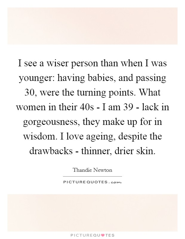 I see a wiser person than when I was younger: having babies, and passing 30, were the turning points. What women in their 40s - I am 39 - lack in gorgeousness, they make up for in wisdom. I love ageing, despite the drawbacks - thinner, drier skin Picture Quote #1