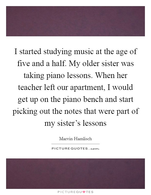 I started studying music at the age of five and a half. My older sister was taking piano lessons. When her teacher left our apartment, I would get up on the piano bench and start picking out the notes that were part of my sister's lessons Picture Quote #1