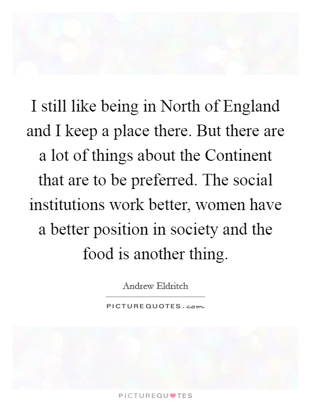 I still like being in North of England and I keep a place there. But there are a lot of things about the Continent that are to be preferred. The social institutions work better, women have a better position in society and the food is another thing Picture Quote #1